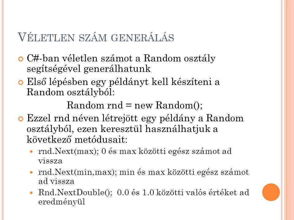 V ÉLETLEN SZÁM GENERÁLÁS Random rnd = new Random(); int a; double x; a= rnd.Next();  0 <= a <= 2,147,483,647 a= rnd.Next(1000);  0 <= a < 1000 a= rnd.Next(10,99);  1 0 <= a < 99 x= rnd.NextDouble();  0.0 <= x <= 1.0