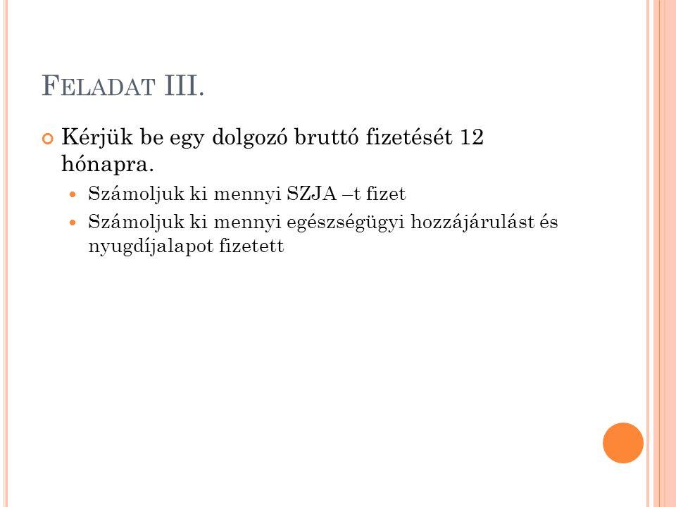 F ELADAT III. Kérjük be egy dolgozó bruttó fizetését 12 hónapra. Számoljuk ki mennyi SZJA –t fizet Számoljuk ki mennyi egészségügyi hozzájárulást és n