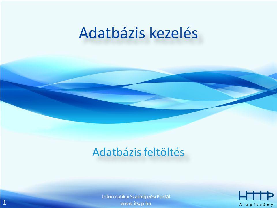 1 Informatikai Szakképzési Portál www.itszp.hu Adatbázis kezelés Adatbázis feltöltés