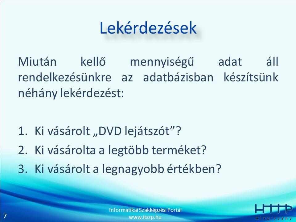 7 Informatikai Szakképzési Portál www.itszp.hu Lekérdezések Miután kellő mennyiségű adat áll rendelkezésünkre az adatbázisban készítsünk néhány lekérd