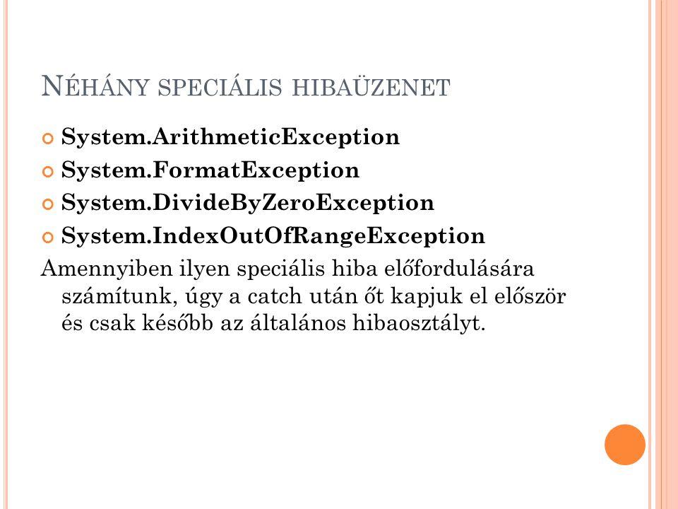 N ÉHÁNY SPECIÁLIS HIBAÜZENET System.ArithmeticException System.FormatException System.DivideByZeroException System.IndexOutOfRangeException Amennyiben ilyen speciális hiba előfordulására számítunk, úgy a catch után őt kapjuk el először és csak később az általános hibaosztályt.