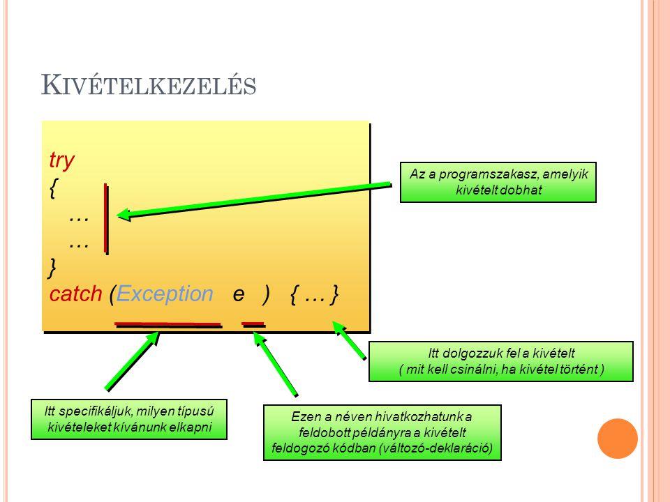 K IVÉTELKEZELÉS try { … } catch (Exception e ) { … } try { … } catch (Exception e ) { … } Az a programszakasz, amelyik kivételt dobhat Itt specifikáljuk, milyen típusú kivételeket kívánunk elkapni Itt dolgozzuk fel a kivételt ( mit kell csinálni, ha kivétel történt ) Ezen a néven hivatkozhatunk a feldobott példányra a kivételt feldogozó kódban (változó-deklaráció)