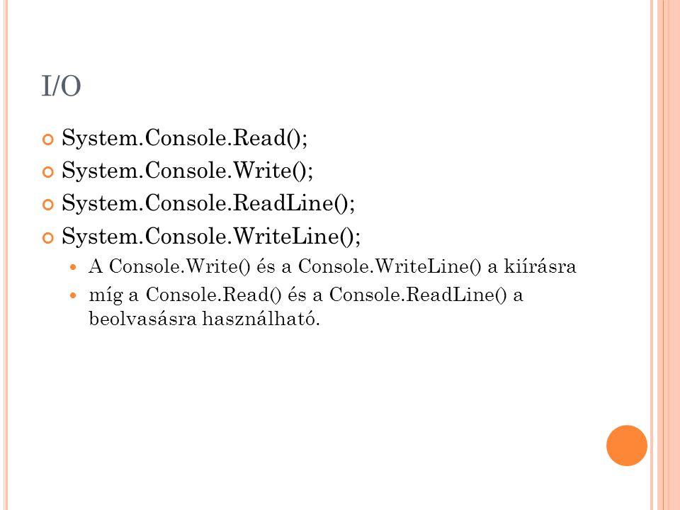 I/O System.Console.Read(); System.Console.Write(); System.Console.ReadLine(); System.Console.WriteLine(); A Console.Write() és a Console.WriteLine() a kiírásra míg a Console.Read() és a Console.ReadLine() a beolvasásra használható.