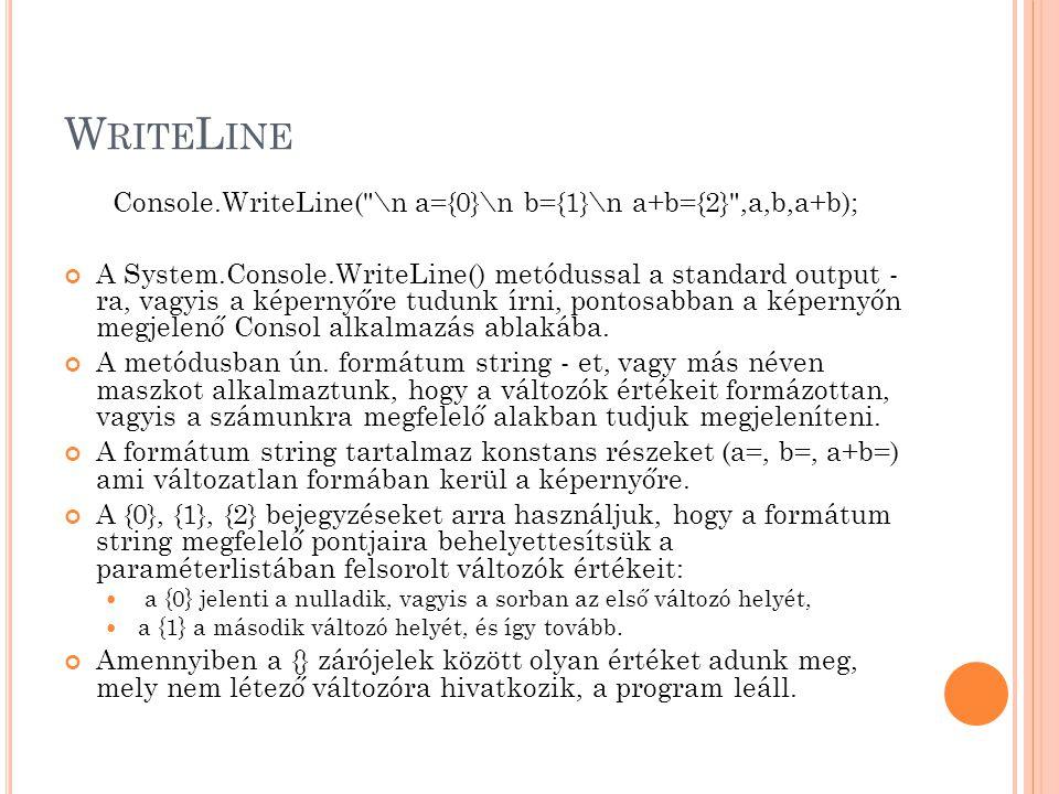W RITE L INE Console.WriteLine( \n a={0}\n b={1}\n a+b={2} ,a,b,a+b); A System.Console.WriteLine() metódussal a standard output - ra, vagyis a képernyőre tudunk írni, pontosabban a képernyőn megjelenő Consol alkalmazás ablakába.