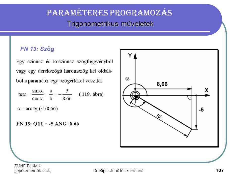 ZMNE BJKMK, gépészmérnök szak,Dr. Sipos Jenő főiskolai tanár107 Trigonometrikus műveletek Paraméteres programozás Trigonometrikus műveletek FN 13: Szö