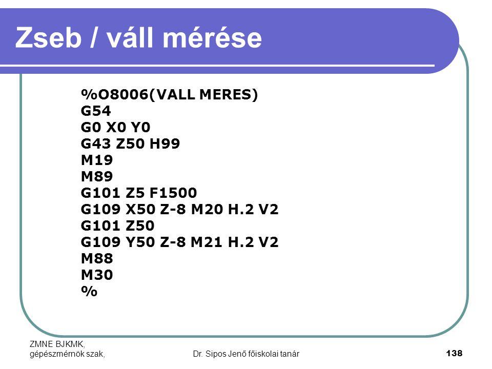 ZMNE BJKMK, gépészmérnök szak,Dr. Sipos Jenő főiskolai tanár138 Zseb / váll mérése %O8006(VALL MERES) G54 G0 X0 Y0 G43 Z50 H99 M19 M89 G101 Z5 F1500 G
