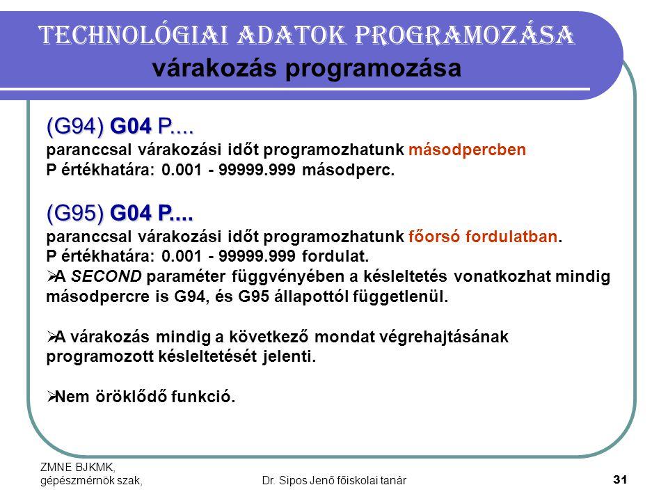 ZMNE BJKMK, gépészmérnök szak,Dr. Sipos Jenő főiskolai tanár31 Technológiai adatok programozása várakozás programozása (G94) G04 P.... paranccsal vára