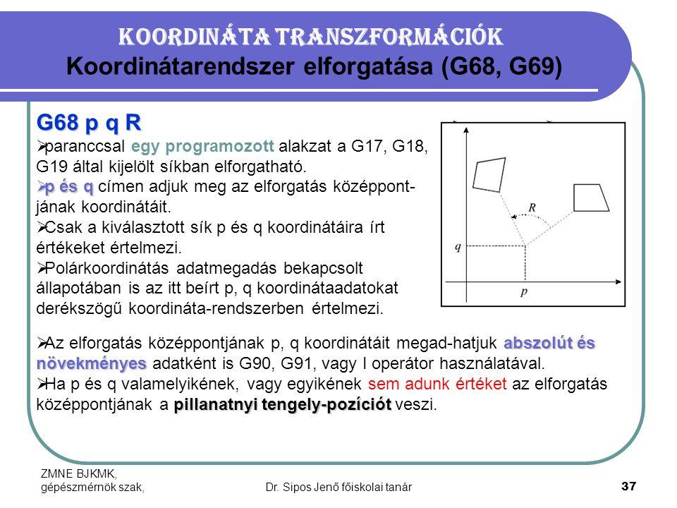 ZMNE BJKMK, gépészmérnök szak,Dr. Sipos Jenő főiskolai tanár37 Koordináta transzformációk Koordinátarendszer elforgatása (G68, G69) G68 p q R  paranc