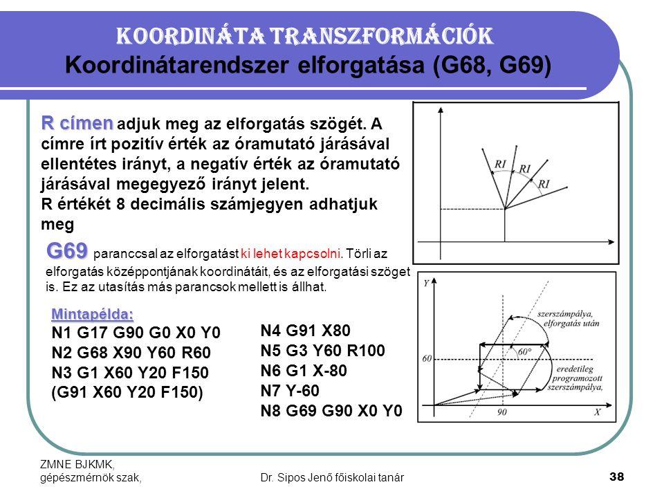 ZMNE BJKMK, gépészmérnök szak,Dr. Sipos Jenő főiskolai tanár38 Koordináta transzformációk Koordinátarendszer elforgatása (G68, G69) R címen R címen ad