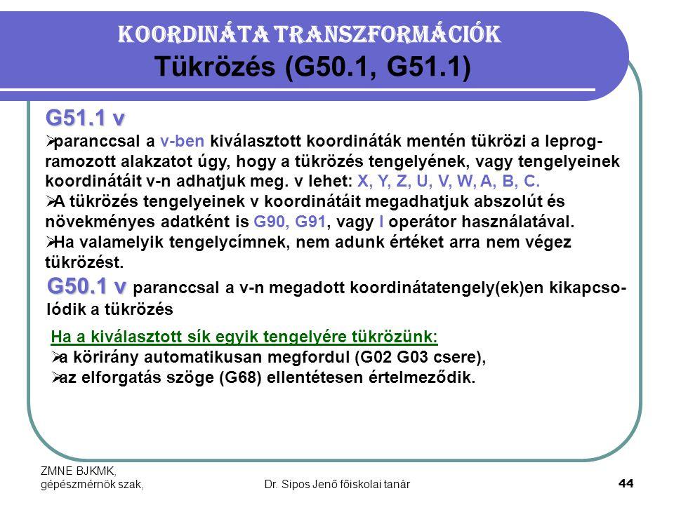 ZMNE BJKMK, gépészmérnök szak,Dr. Sipos Jenő főiskolai tanár44 Koordináta transzformációk Tükrözés (G50.1, G51.1) G51.1 v  paranccsal a v-ben kiválas