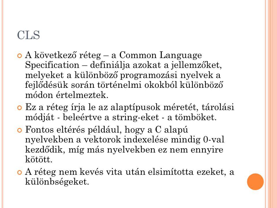 CLS A következő réteg – a Common Language Specification – definiálja azokat a jellemzőket, melyeket a különböző programozási nyelvek a fejlődésük során történelmi okokból különböző módon értelmeztek.