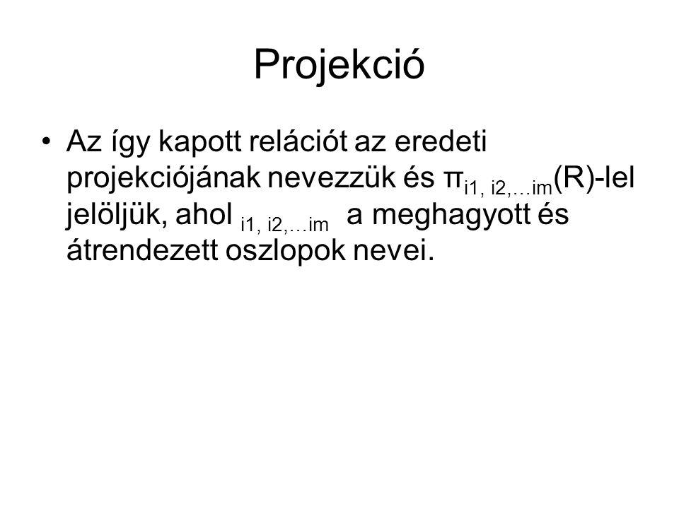 Projekció Az így kapott relációt az eredeti projekciójának nevezzük és π i1, i2,…im (R)-lel jelöljük, ahol i1, i2,…im a meghagyott és átrendezett oszlopok nevei.