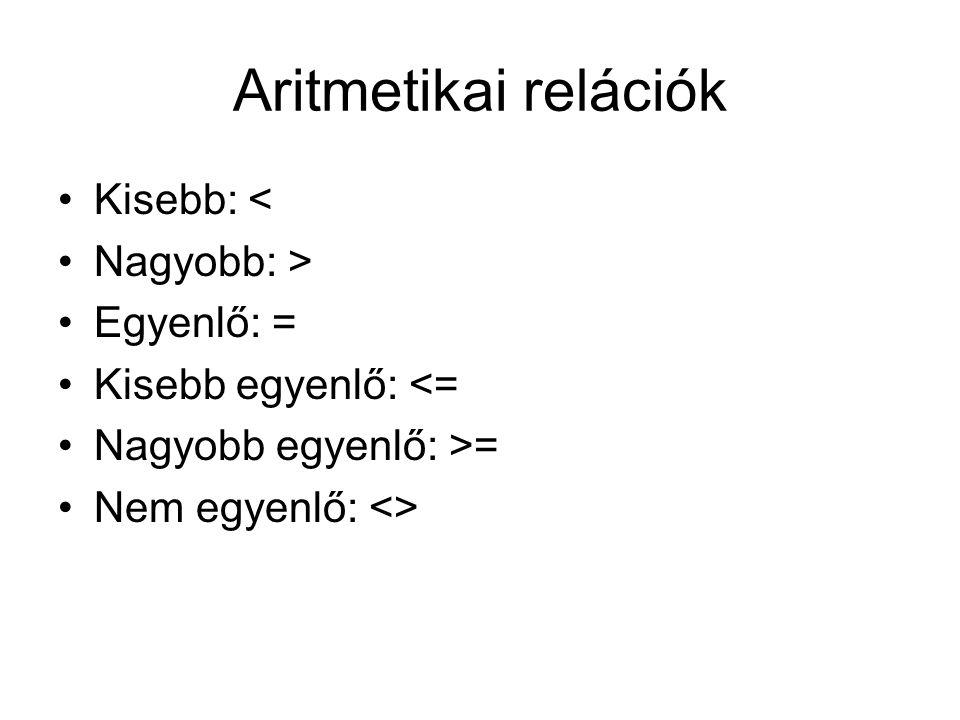 Aritmetikai relációk Kisebb: < Nagyobb: > Egyenlő: = Kisebb egyenlő: <= Nagyobb egyenlő: >= Nem egyenlő: <>