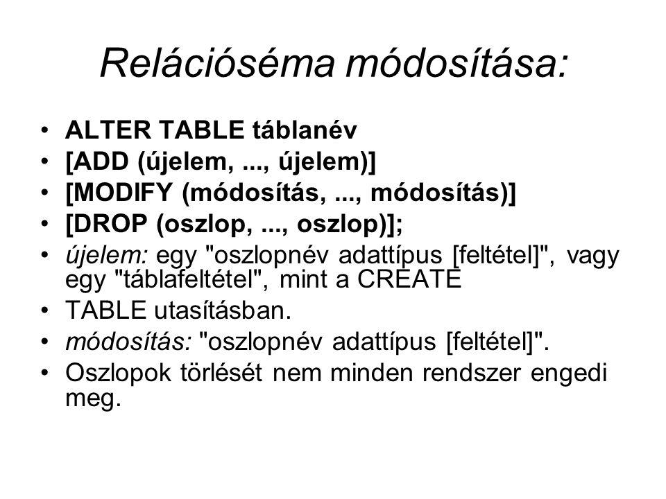 Relációséma módosítása: ALTER TABLE táblanév [ADD (újelem,..., újelem)] [MODIFY (módosítás,..., módosítás)] [DROP (oszlop,..., oszlop)]; újelem: egy oszlopnév adattípus [feltétel] , vagy egy táblafeltétel , mint a CREATE TABLE utasításban.