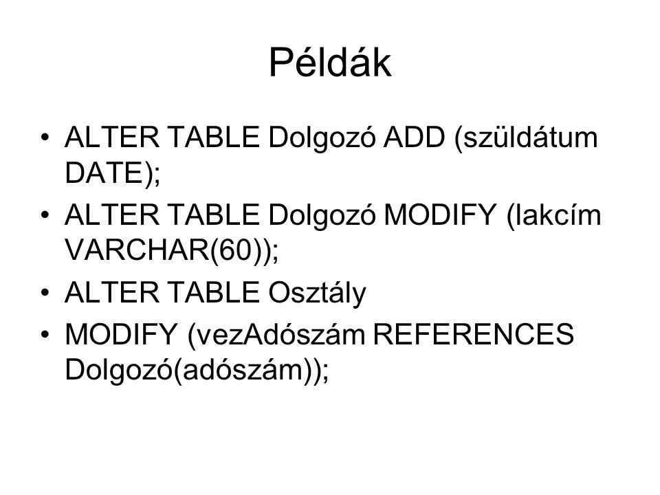 Példák ALTER TABLE Dolgozó ADD (szüldátum DATE); ALTER TABLE Dolgozó MODIFY (lakcím VARCHAR(60)); ALTER TABLE Osztály MODIFY (vezAdószám REFERENCES Dolgozó(adószám));