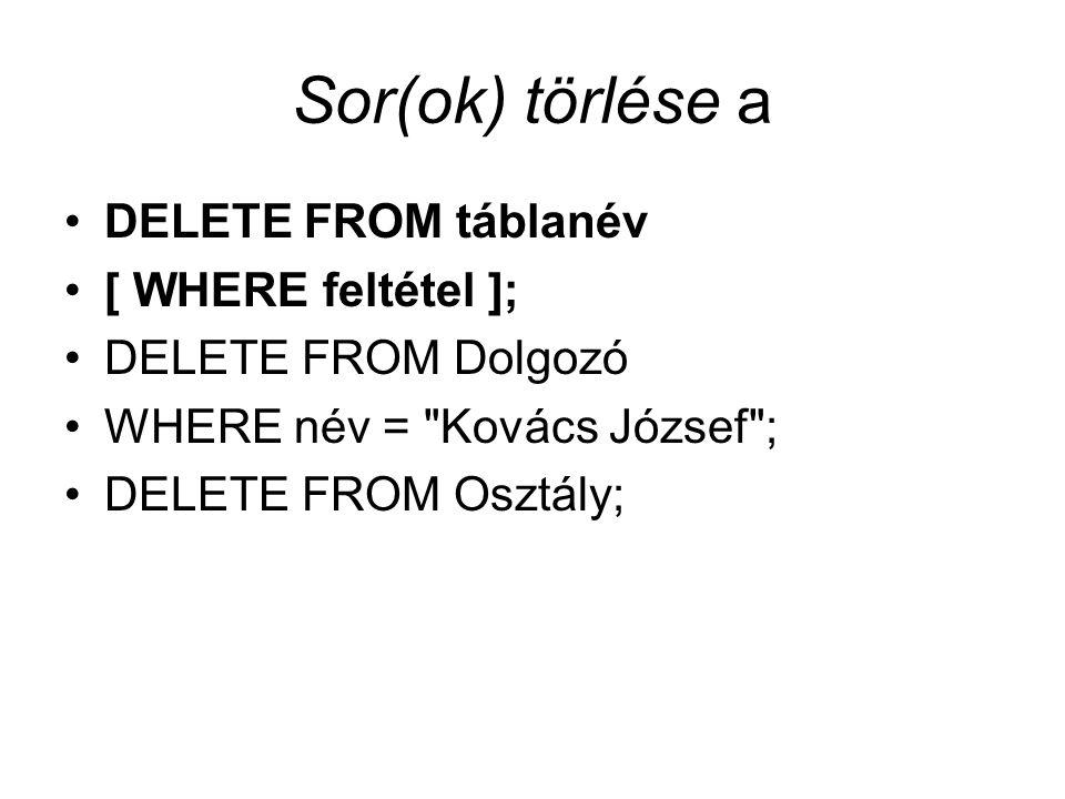 Sor(ok) törlése a DELETE FROM táblanév [ WHERE feltétel ]; DELETE FROM Dolgozó WHERE név = Kovács József ; DELETE FROM Osztály;