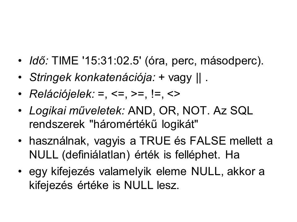 Idő: TIME '15:31:02.5' (óra, perc, másodperc). Stringek konkatenációja: + vagy ||. Relációjelek: =, =, !=, <> Logikai műveletek: AND, OR, NOT. Az SQL