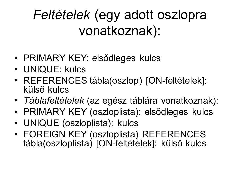 Feltételek (egy adott oszlopra vonatkoznak): PRIMARY KEY: elsődleges kulcs UNIQUE: kulcs REFERENCES tábla(oszlop) [ON-feltételek]: külső kulcs Táblafeltételek (az egész táblára vonatkoznak): PRIMARY KEY (oszloplista): elsődleges kulcs UNIQUE (oszloplista): kulcs FOREIGN KEY (oszloplista) REFERENCES tábla(oszloplista) [ON-feltételek]: külső kulcs