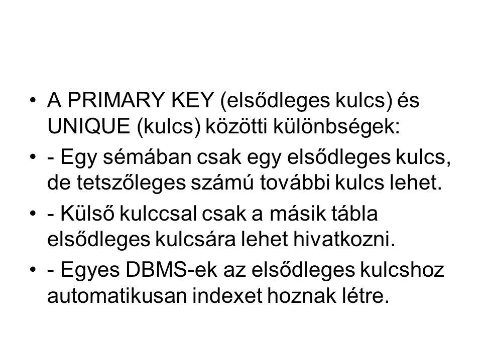 A PRIMARY KEY (elsődleges kulcs) és UNIQUE (kulcs) közötti különbségek: - Egy sémában csak egy elsődleges kulcs, de tetszőleges számú további kulcs lehet.