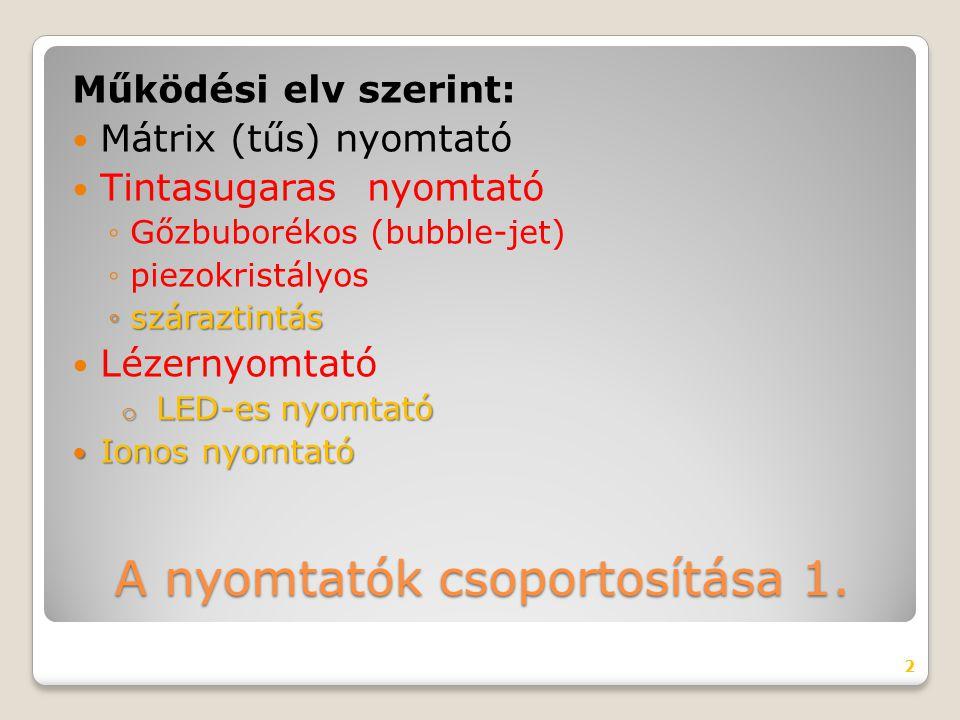 A nyomtatók csoportosítása 1. Működési elv szerint: Mátrix (tűs) nyomtató Tintasugaras nyomtató ◦Gőzbuborékos (bubble-jet) ◦piezokristályos ◦száraztin