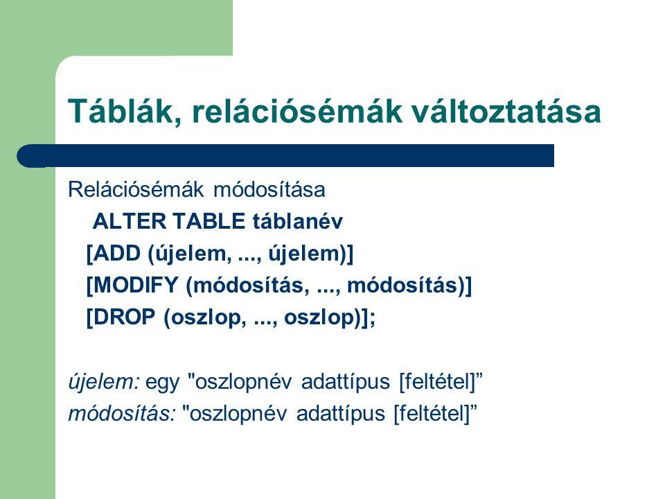Táblák, relációsémák változtatása Relációsémák módosítása ALTER TABLE táblanév [ADD (újelem,..., újelem)] [MODIFY (módosítás,..., módosítás)] [DROP (oszlop,..., oszlop)]; újelem: egy oszlopnév adattípus [feltétel] módosítás: oszlopnév adattípus [feltétel]