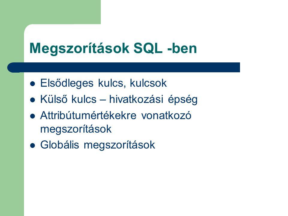 Megszorítások SQL -ben Elsődleges kulcs, kulcsok Külső kulcs – hivatkozási épség Attribútumértékekre vonatkozó megszorítások Globális megszorítások