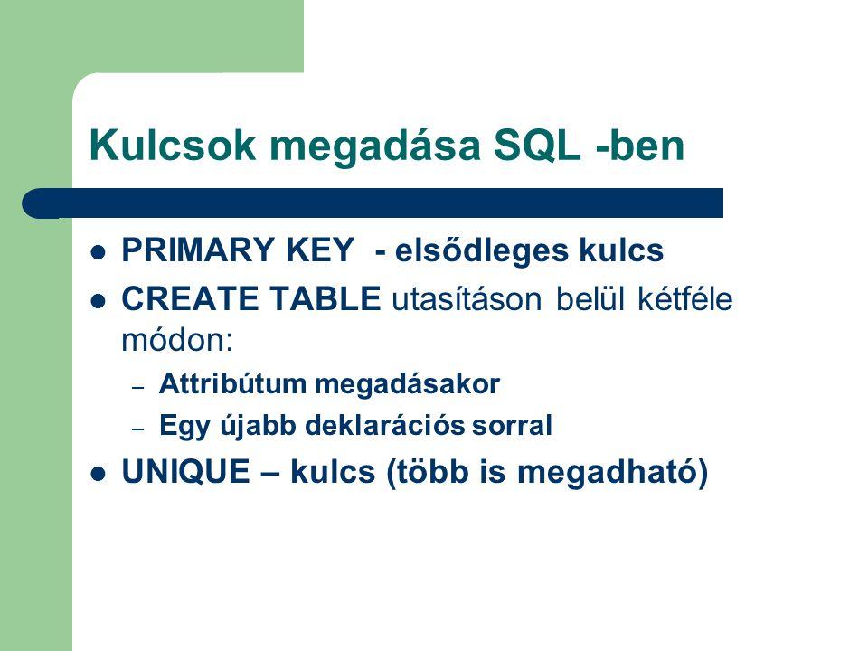 Kulcsok megadása SQL -ben PRIMARY KEY - elsődleges kulcs CREATE TABLE utasításon belül kétféle módon: – Attribútum megadásakor – Egy újabb deklarációs sorral UNIQUE – kulcs (több is megadható)