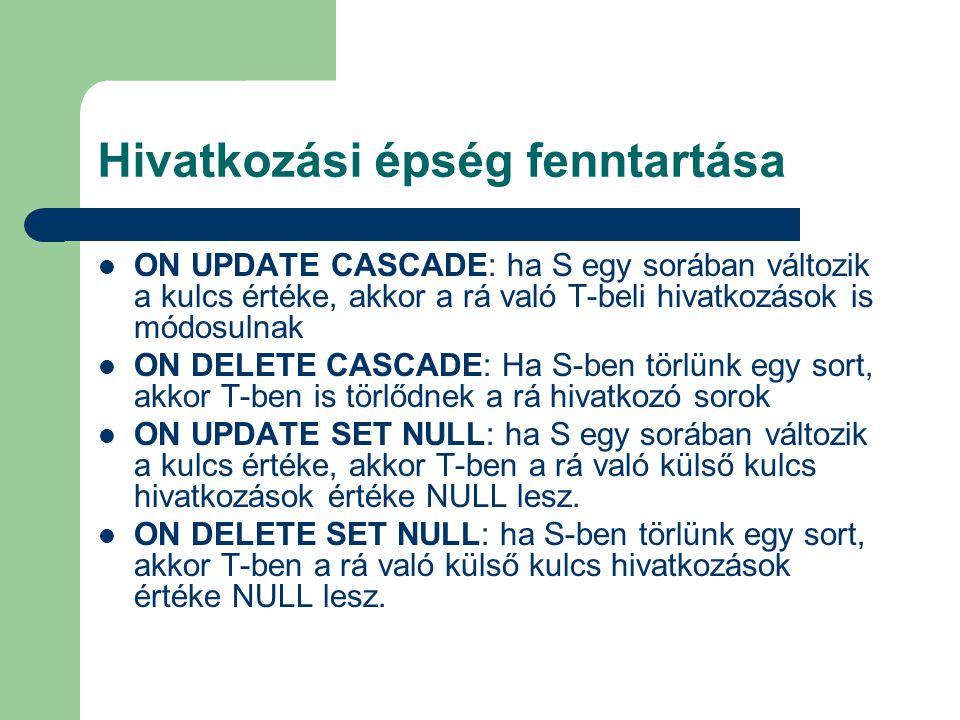 Hivatkozási épség fenntartása ON UPDATE CASCADE: ha S egy sorában változik a kulcs értéke, akkor a rá való T-beli hivatkozások is módosulnak ON DELETE CASCADE: Ha S-ben törlünk egy sort, akkor T-ben is törlődnek a rá hivatkozó sorok ON UPDATE SET NULL: ha S egy sorában változik a kulcs értéke, akkor T-ben a rá való külső kulcs hivatkozások értéke NULL lesz.