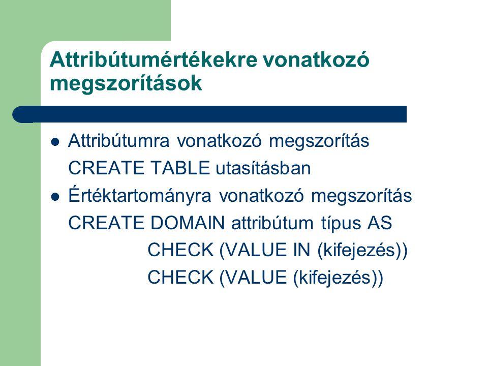 Attribútumértékekre vonatkozó megszorítások Attribútumra vonatkozó megszorítás CREATE TABLE utasításban Értéktartományra vonatkozó megszorítás CREATE DOMAIN attribútum típus AS CHECK (VALUE IN (kifejezés)) CHECK (VALUE (kifejezés))