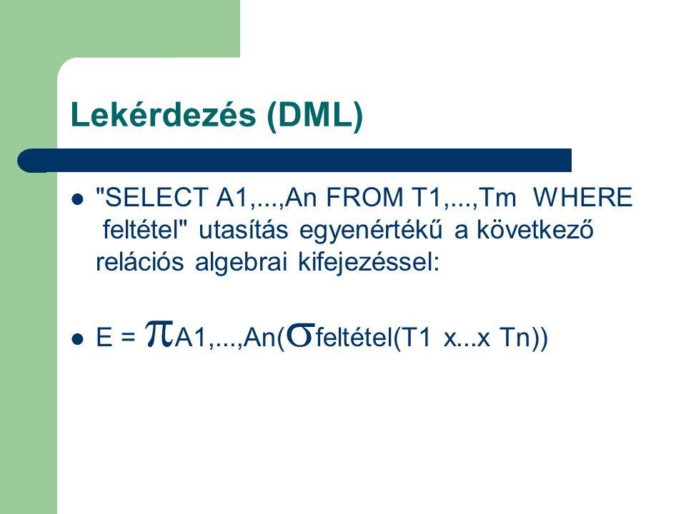 Lekérdezés (DML) SELECT A1,...,An FROM T1,...,Tm WHERE feltétel utasítás egyenértékű a következő relációs algebrai kifejezéssel: E =  A1,...,An(  feltétel(T1 x...x Tn))