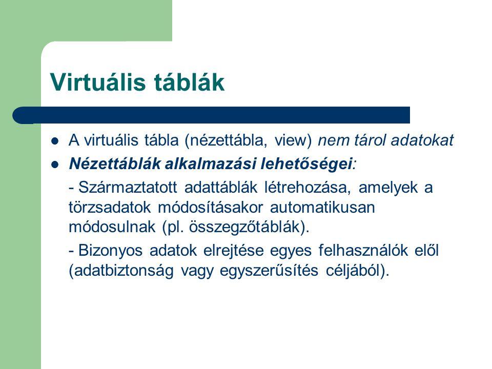 Virtuális táblák A virtuális tábla (nézettábla, view) nem tárol adatokat Nézettáblák alkalmazási lehetőségei: - Származtatott adattáblák létrehozása, amelyek a törzsadatok módosításakor automatikusan módosulnak (pl.