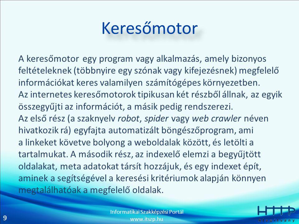 9 Informatikai Szakképzési Portál www.itszp.hu Keresőmotor A keresőmotor egy program vagy alkalmazás, amely bizonyos feltételeknek (többnyire egy szón