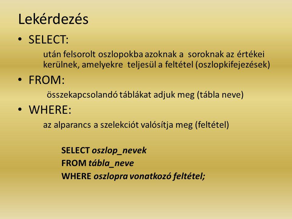 Lekérdezés SELECT: után felsorolt oszlopokba azoknak a soroknak az értékei kerülnek, amelyekre teljesül a feltétel (oszlopkifejezések) FROM: összekapc