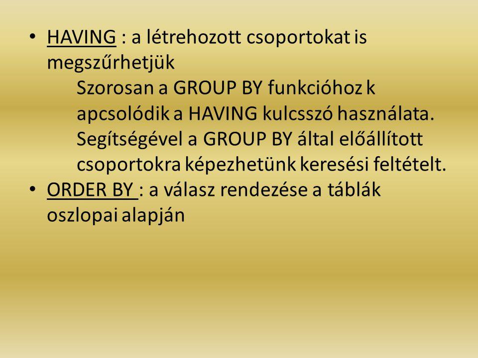 HAVING : a létrehozott csoportokat is megszűrhetjük Szorosan a GROUP BY funkcióhoz k apcsolódik a HAVING kulcsszó használata. Segítségével a GROUP BY
