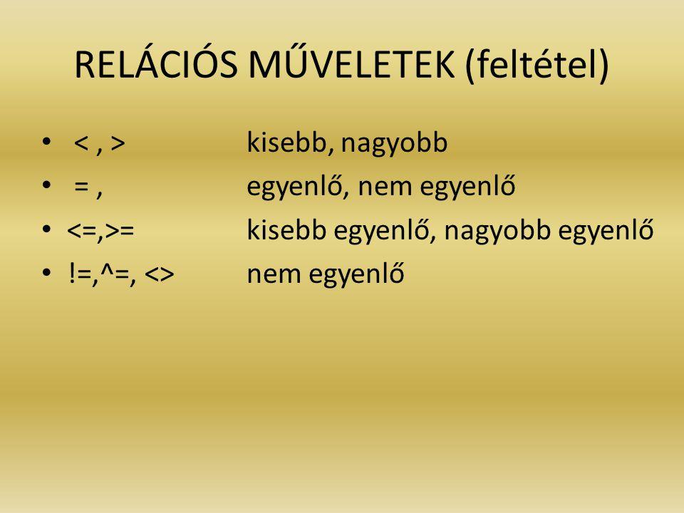 RELÁCIÓS MŰVELETEK (feltétel) kisebb, nagyobb =, egyenlő, nem egyenlő = kisebb egyenlő, nagyobb egyenlő !=,^=, <> nem egyenlő