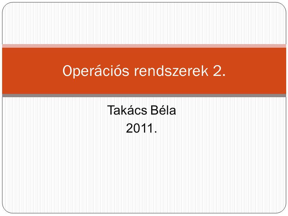 Takács Béla 2011. Operációs rendszerek 2.