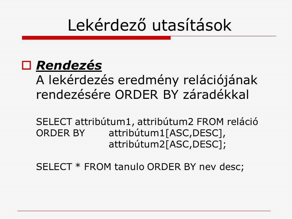 Lekérdező utasítások  Rendezés A lekérdezés eredmény relációjának rendezésére ORDER BY záradékkal SELECT attribútum1, attribútum2 FROM reláció ORDER