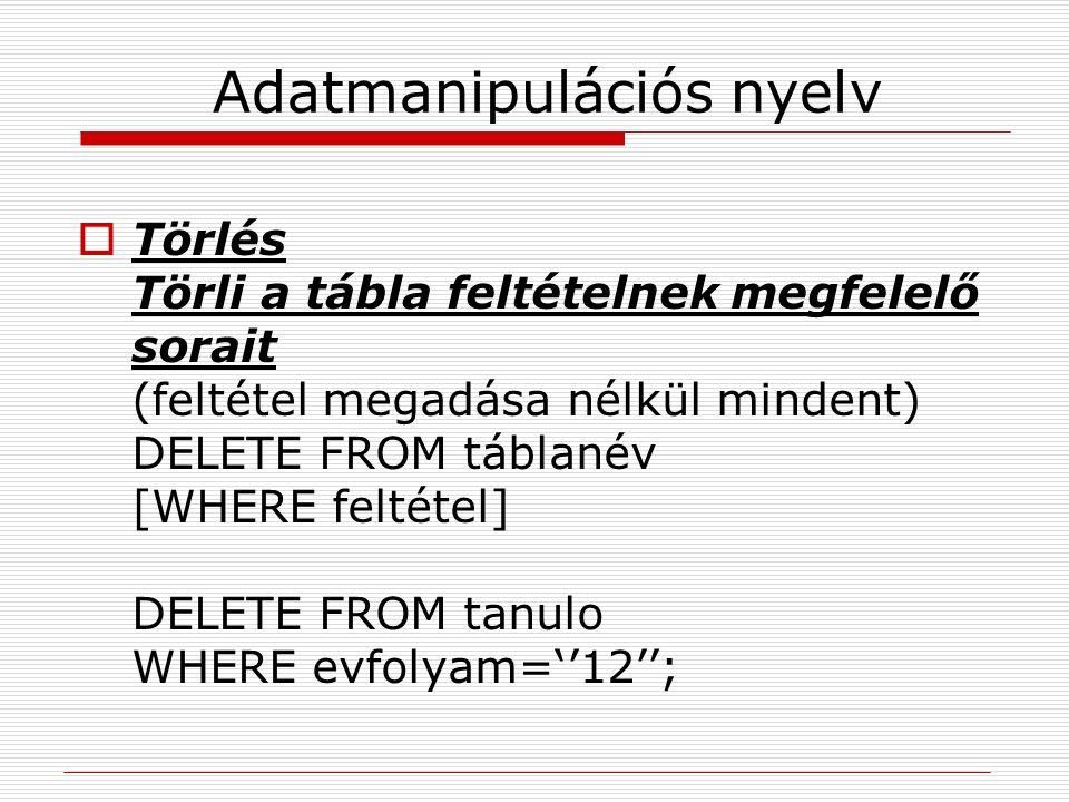 Adatmanipulációs nyelv  Törlés Törli a tábla feltételnek megfelelő sorait (feltétel megadása nélkül mindent) DELETE FROM táblanév [WHERE feltétel] DE