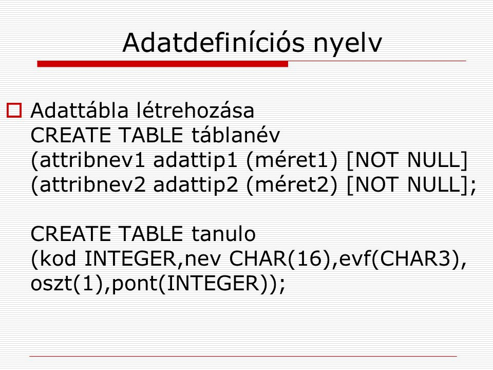Adatdefiníciós nyelv  Adattábla létrehozása CREATE TABLE táblanév (attribnev1 adattip1 (méret1) [NOT NULL] (attribnev2 adattip2 (méret2) [NOT NULL];
