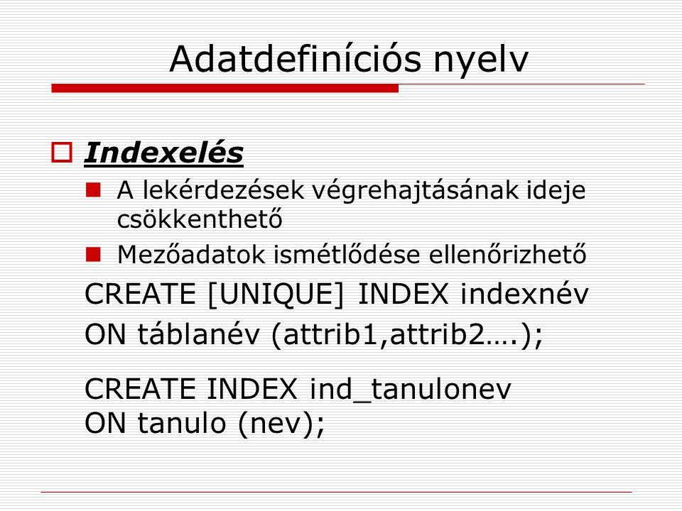 Adatdefiníciós nyelv  Indexelés A lekérdezések végrehajtásának ideje csökkenthető Mezőadatok ismétlődése ellenőrizhető CREATE [UNIQUE] INDEX indexnév