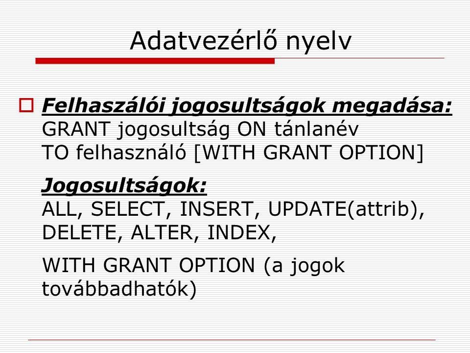 Adatvezérlő nyelv  Felhaszálói jogosultságok megadása: GRANT jogosultság ON tánlanév TO felhasználó [WITH GRANT OPTION] Jogosultságok: ALL, SELECT, I