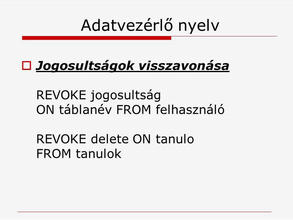 Adatvezérlő nyelv  Jogosultságok visszavonása REVOKE jogosultság ON táblanév FROM felhasználó REVOKE delete ON tanulo FROM tanulok