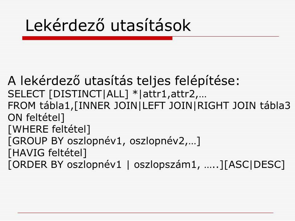 Lekérdező utasítások A lekérdező utasítás teljes felépítése: SELECT [DISTINCT|ALL] *|attr1,attr2,… FROM tábla1,[INNER JOIN|LEFT JOIN|RIGHT JOIN tábla3