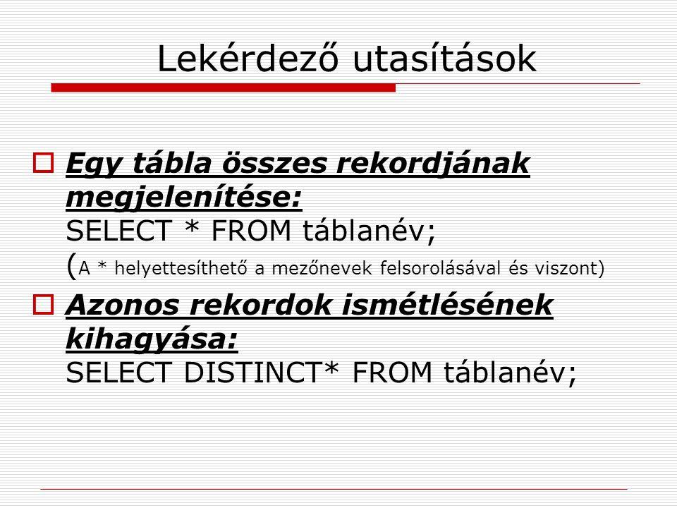 Lekérdező utasítások  Egy tábla összes rekordjának megjelenítése: SELECT * FROM táblanév; ( A * helyettesíthető a mezőnevek felsorolásával és viszont