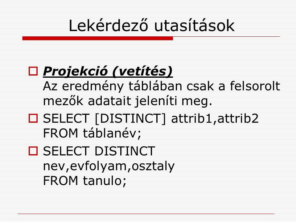 Lekérdező utasítások  Projekció (vetítés) Az eredmény táblában csak a felsorolt mezők adatait jeleníti meg.  SELECT [DISTINCT] attrib1,attrib2 FROM