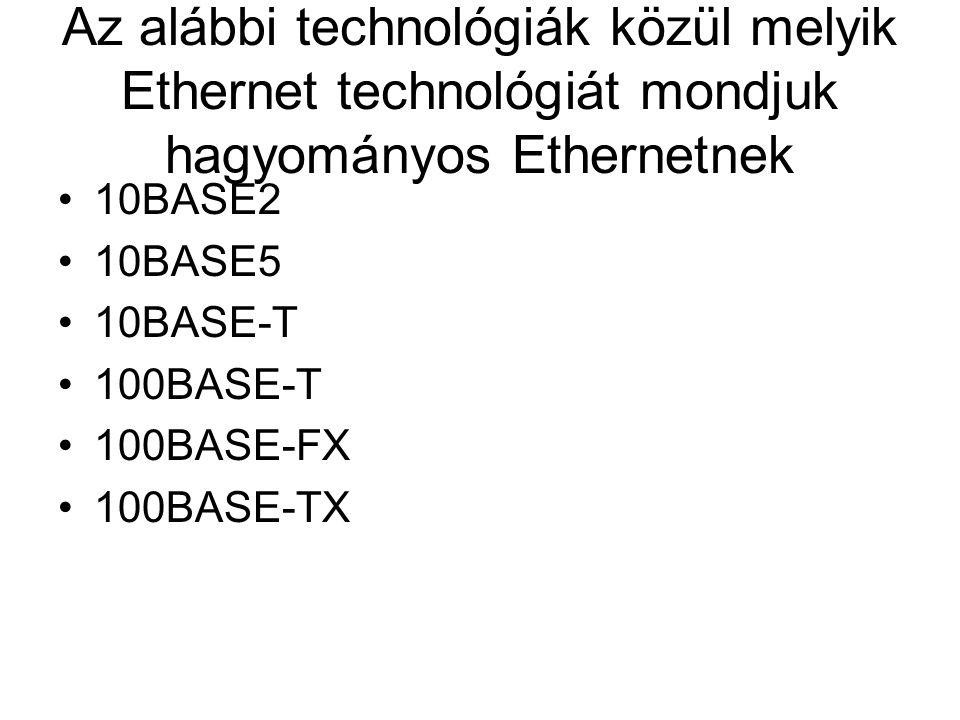 Az alábbi technológiák közül melyik Ethernet technológiát mondjuk hagyományos Ethernetnek 10BASE2 10BASE5 10BASE-T 100BASE-T 100BASE-FX 100BASE-TX