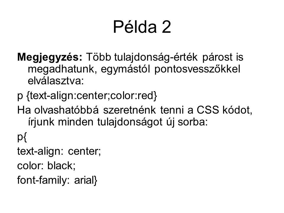 Példa 2 Megjegyzés: Több tulajdonság-érték párost is megadhatunk, egymástól pontosvesszőkkel elválasztva: p {text-align:center;color:red} Ha olvashatóbbá szeretnénk tenni a CSS kódot, írjunk minden tulajdonságot új sorba: p{ text-align: center; color: black; font-family: arial}