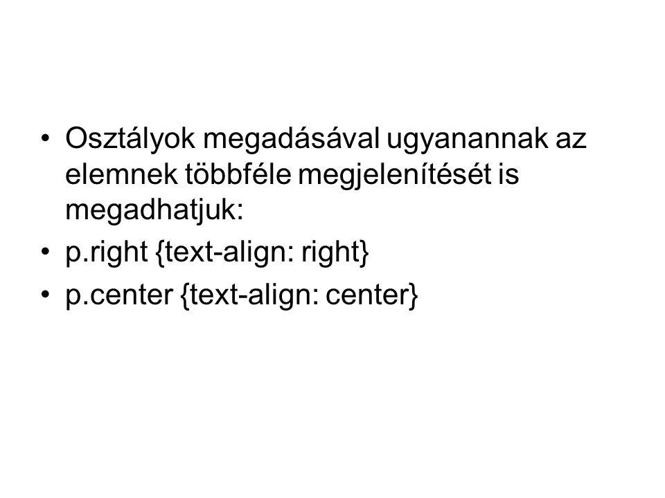 Osztályok megadásával ugyanannak az elemnek többféle megjelenítését is megadhatjuk: p.right {text-align: right} p.center {text-align: center}