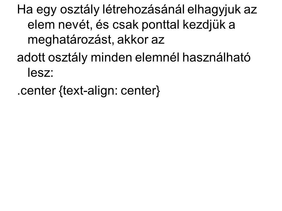 Ha egy osztály létrehozásánál elhagyjuk az elem nevét, és csak ponttal kezdjük a meghatározást, akkor az adott osztály minden elemnél használható lesz:.center {text-align: center}