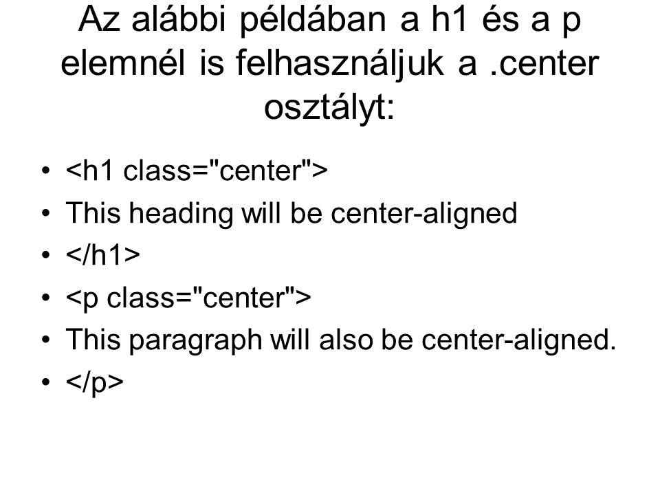 Az alábbi példában a h1 és a p elemnél is felhasználjuk a.center osztályt: This heading will be center-aligned This paragraph will also be center-aligned.